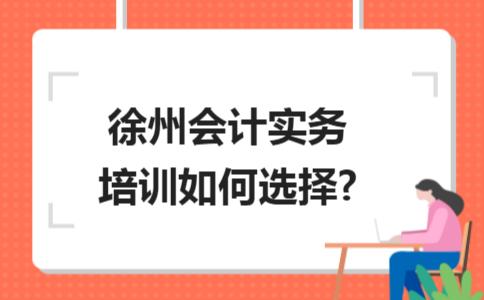 徐州会计实务培训如何选择?