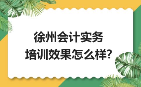 徐州会计实务培训效果怎么样?