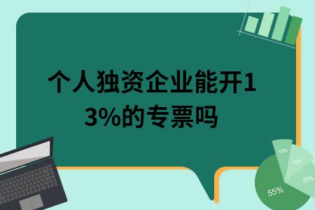 个人独资企业能开13%的专票吗