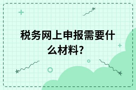 税务网上申报需要什么材料?