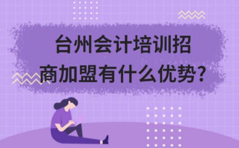 台州会计培训招商加盟有什么优势?