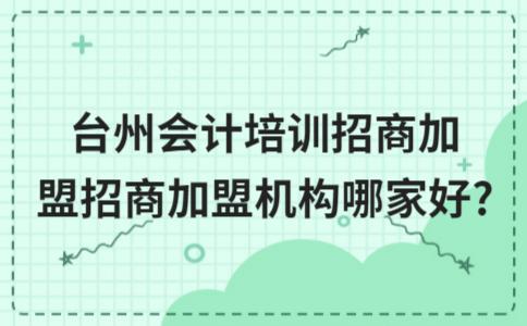 台州会计培训招商加盟招商加盟机构哪家好?