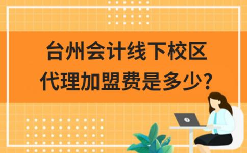 台州会计线下校区代理加盟费是多少?