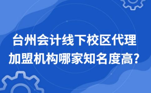 台州会计线下校区代理加盟机构哪家知名度高?