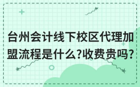 台州会计线下校区代理加盟流程是什么?收费贵吗?