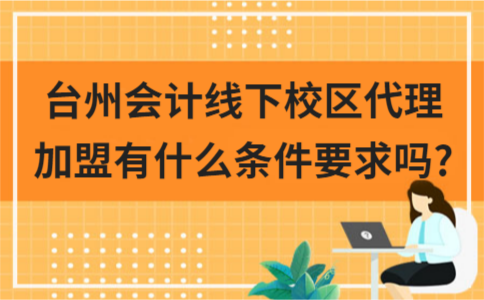 台州会计线下校区代理加盟有什么条件要求吗?