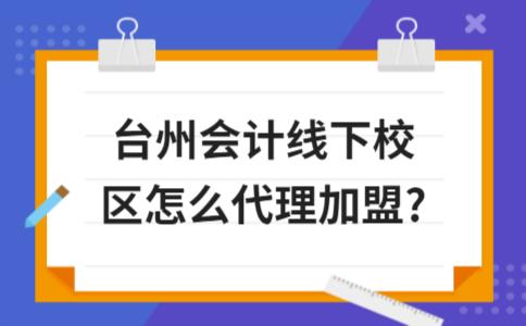 台州会计线下校区怎么代理加盟?