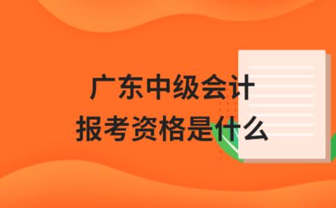 广东中级会计报考资格是什么