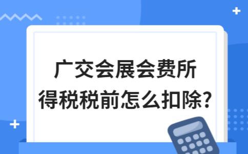 广交会展会费所得税税前怎么扣除?