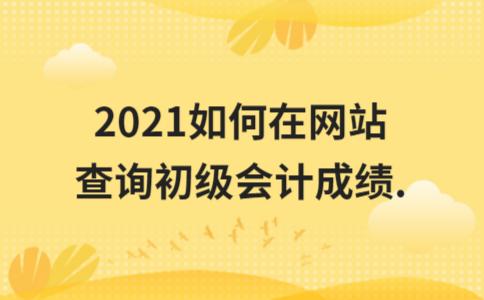 2021如何在网站查询初级会计成绩.