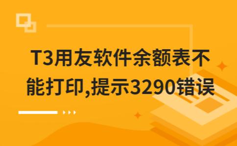 T3用友软件余额表不能打印,提示3290错误