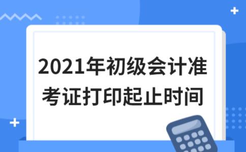 2021年初级会计准考证打印起止时间